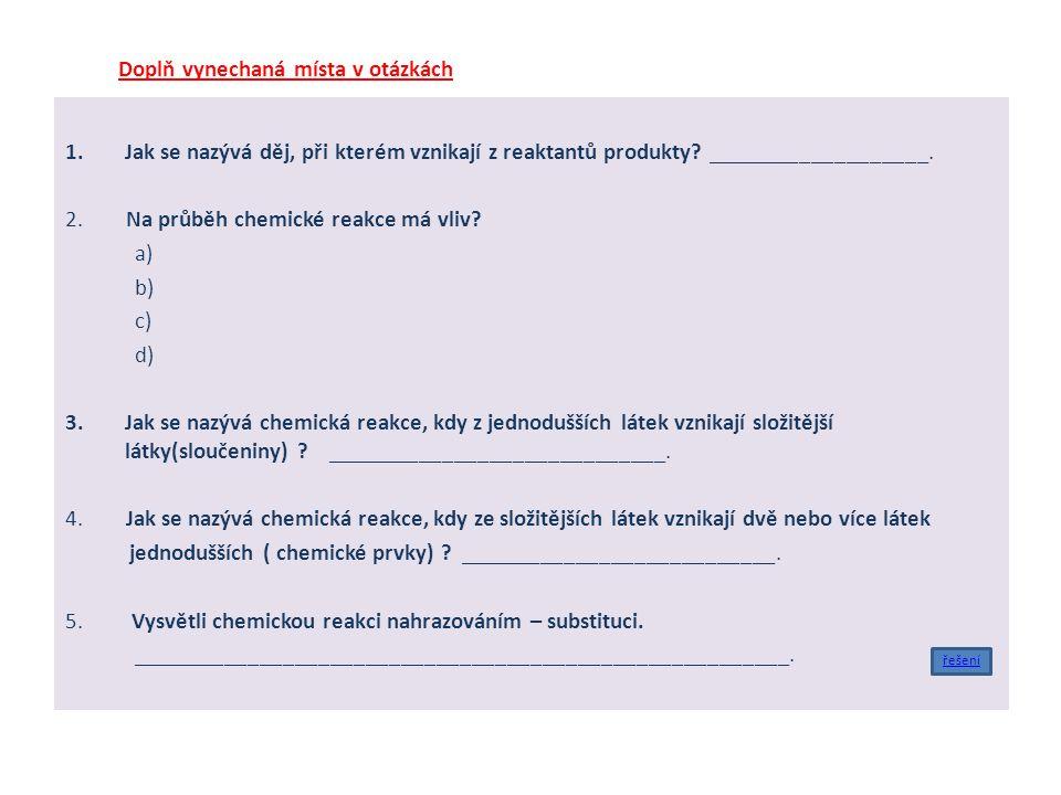 Doplň vynechaná místa v otázkách 1.Jak se nazývá děj, při kterém vznikají z reaktantů produkty? ___________________. 2. Na průběh chemické reakce má v