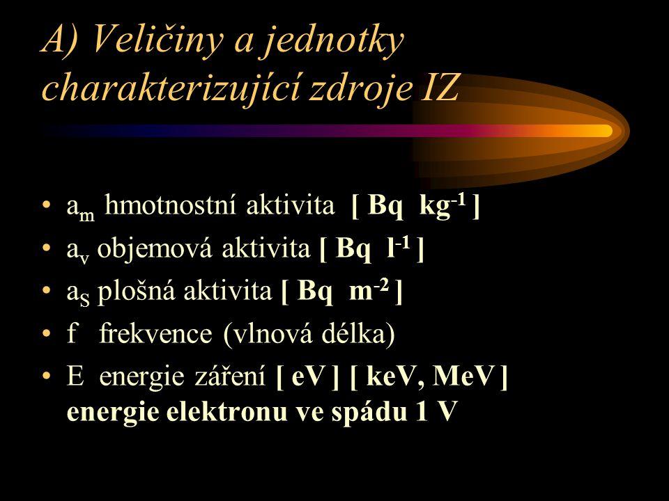 A) Veličiny a jednotky charakterizující zdroje IZ a m hmotnostní aktivita [ Bq kg -1 ] a v objemová aktivita [ Bq l -1 ] a S plošná aktivita [ Bq m -2 ] f frekvence (vlnová délka) E energie záření [ eV ] [ keV, MeV ] energie elektronu ve spádu 1 V