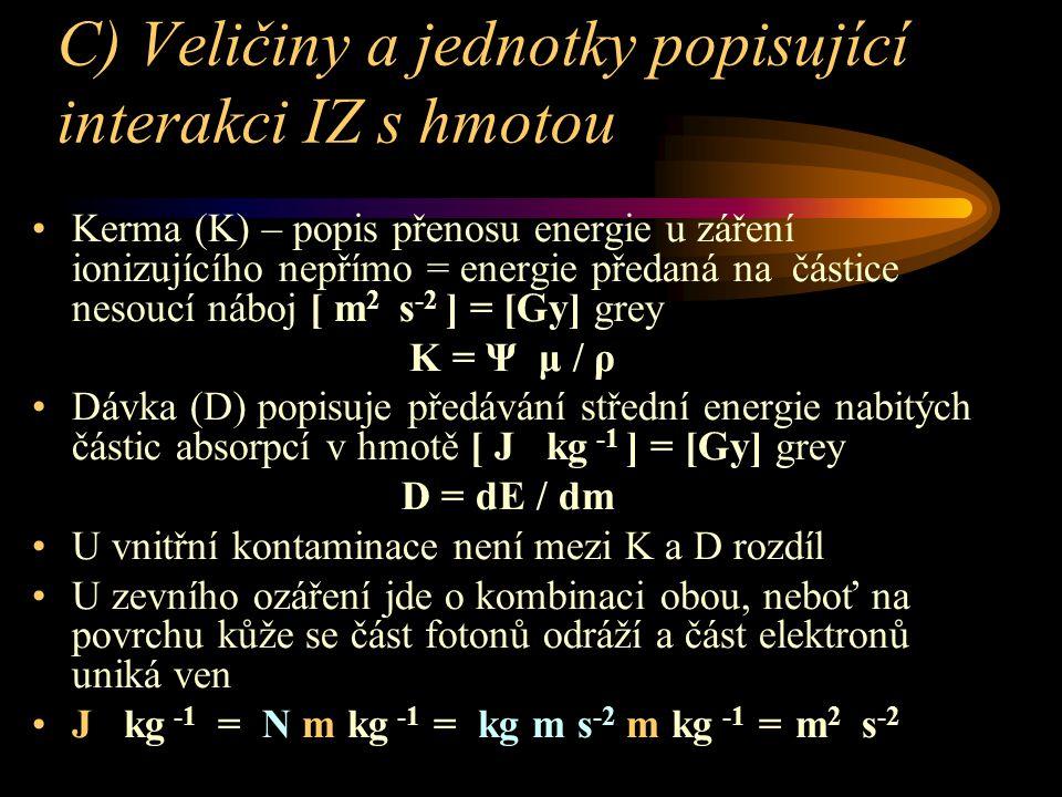 C) Veličiny a jednotky popisující interakci IZ s hmotou Kerma (K) – popis přenosu energie u záření ionizujícího nepřímo = energie předaná na částice nesoucí náboj [ m 2 s -2 ] = [Gy] grey K = Ψ μ / ρ Dávka (D) popisuje předávání střední energie nabitých částic absorpcí v hmotě [ J kg -1 ] = [Gy] grey D = dE / dm U vnitřní kontaminace není mezi K a D rozdíl U zevního ozáření jde o kombinaci obou, neboť na povrchu kůže se část fotonů odráží a část elektronů uniká ven J kg -1 = N m kg -1 = kg m s -2 m kg -1 = m 2 s -2