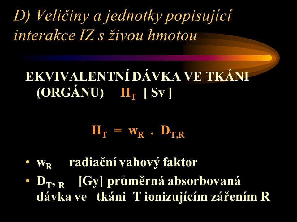 D) Veličiny a jednotky popisující interakce IZ s živou hmotou EKVIVALENTNÍ DÁVKA VE TKÁNI (ORGÁNU) H T [ Sv ] H T = w R.