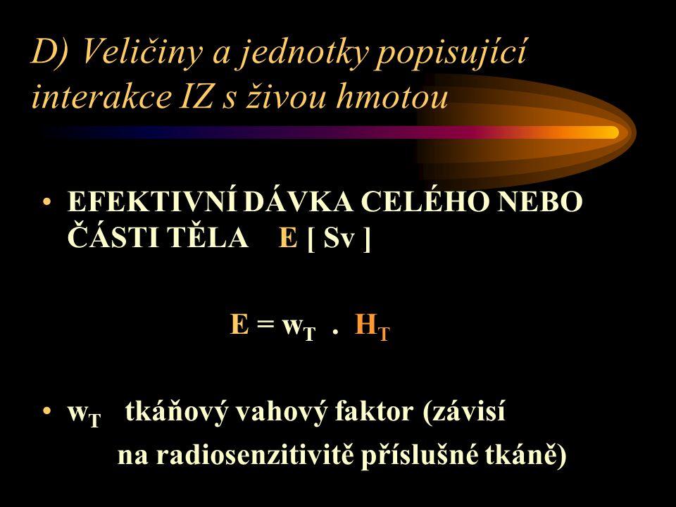 D) Veličiny a jednotky popisující interakce IZ s živou hmotou EFEKTIVNÍ DÁVKA CELÉHO NEBO ČÁSTI TĚLA E [ Sv ] E = w T.