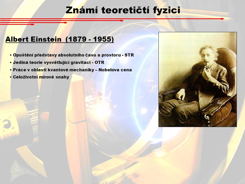 Známí teoretičtí fyzici Albert Einstein (1879 - 1955) Opuštění představy absolutního času a prostoru - STR Jediná teorie vysvětlující gravitaci - OTR Práce v oblasti kvantové mechaniky – Nobelova cena Celoživotní mírové snahy