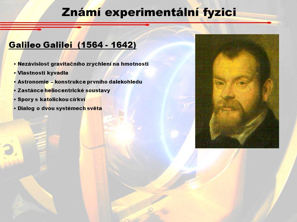 Známí experimentální fyzici Galileo Galilei (1564 - 1642) Nezávislost gravitačního zrychlení na hmotnosti Vlastnosti kyvadla Astronomie – konstrukce prvního dalekohledu Zastánce heliocentrické soustavy Spory s katolickou církví Dialog o dvou systémech světa