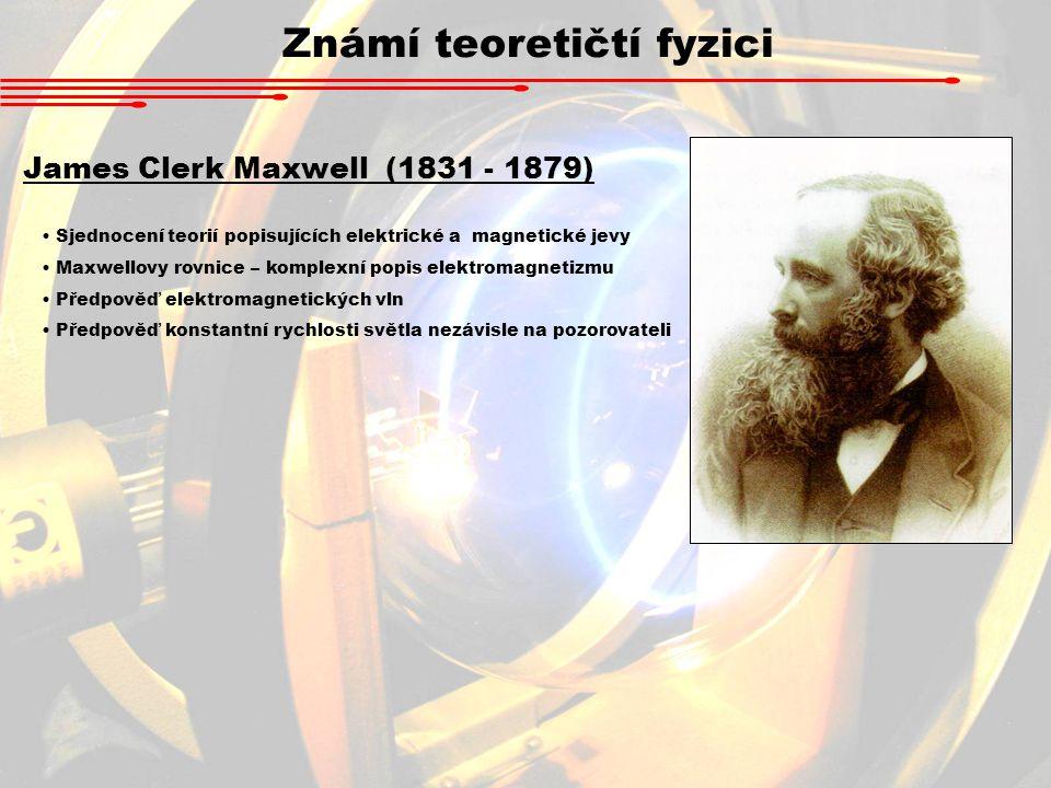 Známí teoretičtí fyzici James Clerk Maxwell (1831 - 1879) Sjednocení teorií popisujících elektrické a magnetické jevy Maxwellovy rovnice – komplexní popis elektromagnetizmu Předpověď elektromagnetických vln Předpověď konstantní rychlosti světla nezávisle na pozorovateli