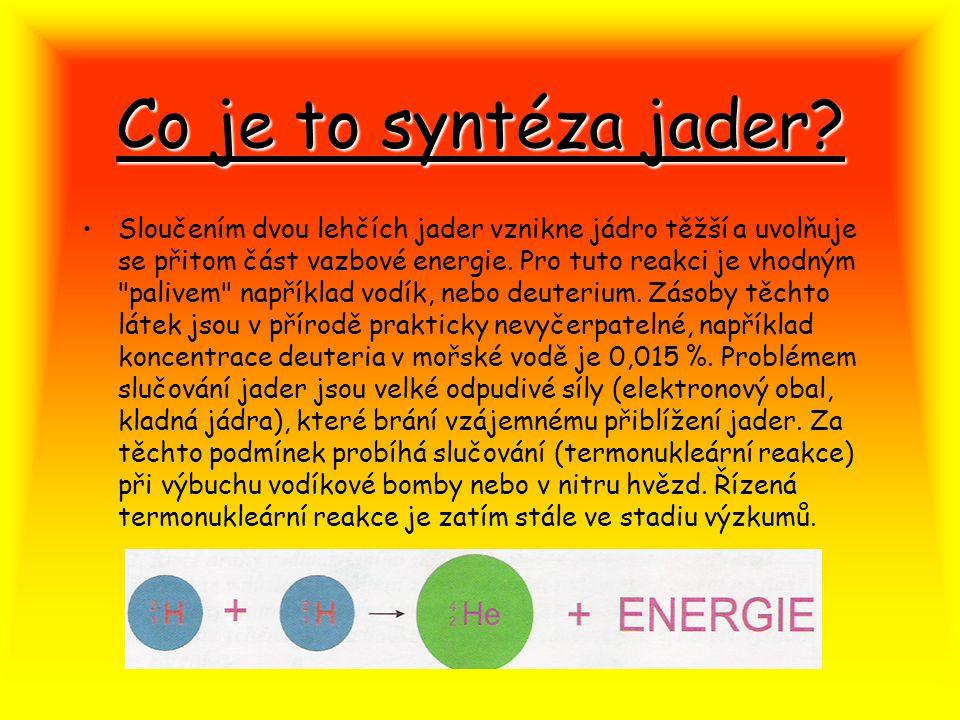Co je to syntéza jader? Sloučením dvou lehčích jader vznikne jádro těžší a uvolňuje se přitom část vazbové energie. Pro tuto reakci je vhodným