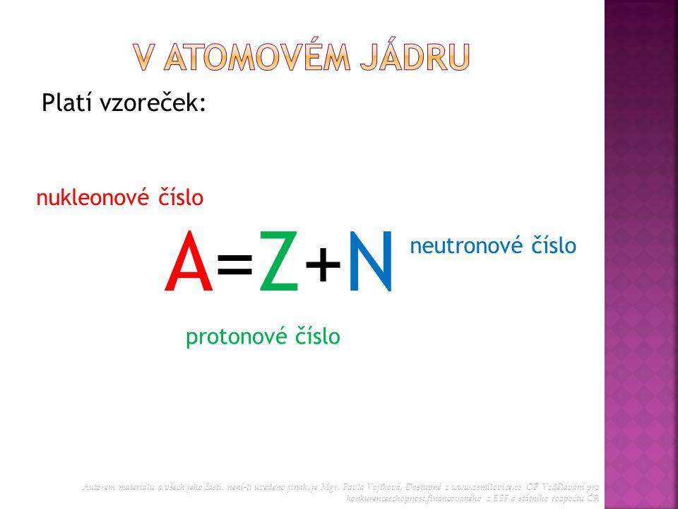 Platí vzoreček: A=Z+NA=Z+N nukleonové číslo protonové číslo neutronové číslo Autorem materiálu a všech jeho částí, není-li uvedeno jinak, je Mgr. Pavl