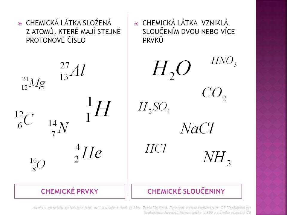 CHEMICKÉ PRVKYCHEMICKÉ SLOUČENINY CCHEMICKÁ LÁTKA SLOŽENÁ Z ATOMŮ, KTERÉ MAJÍ STEJNÉ PROTONOVÉ ČÍSLO CCHEMICKÁ LÁTKA VZNIKLÁ SLOUČENÍM DVOU NEBO V