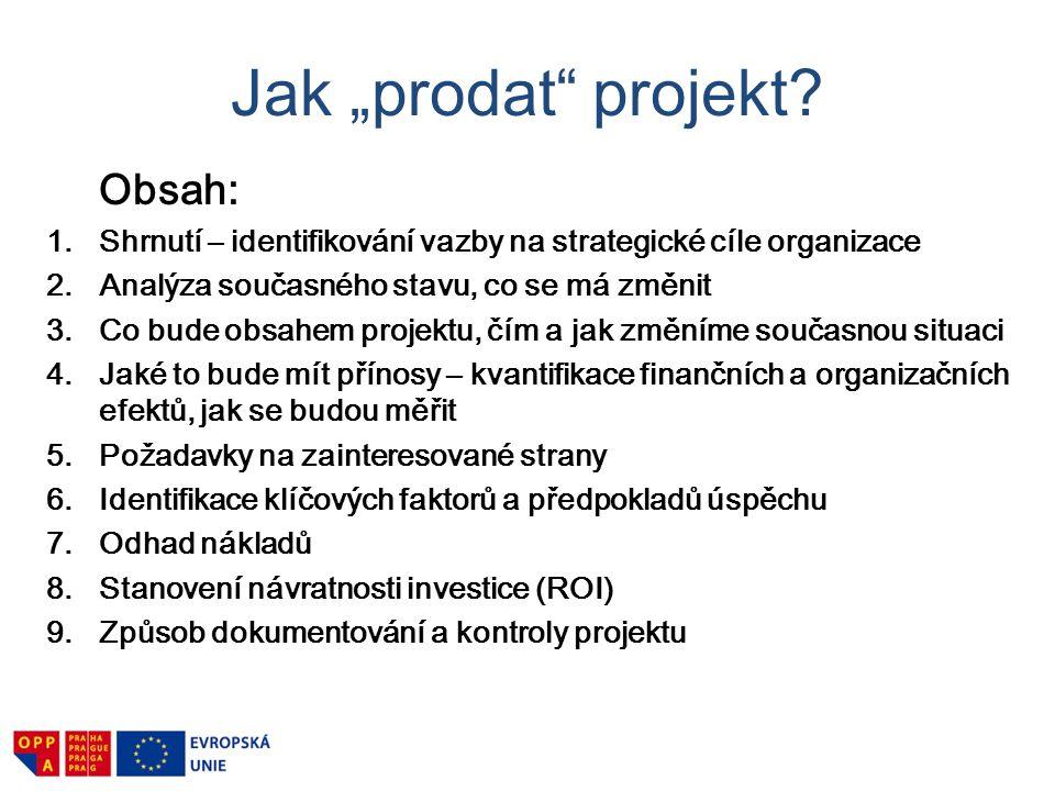 """Jak """"prodat"""" projekt? Obsah: 1.Shrnutí – identifikování vazby na strategické cíle organizace 2.Analýza současného stavu, co se má změnit 3.Co bude obs"""