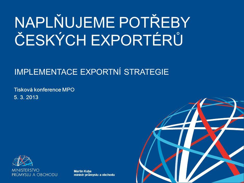 Martin Kuba ministr průmyslu a obchodu 1 ROK NOVÉ EXPORTNÍ STRATEGIE 1 NAPLŇUJEME POTŘEBY ČESKÝCH EXPORTÉRŮ IMPLEMENTACE EXPORTNÍ STRATEGIE Tisková konference MPO 5.