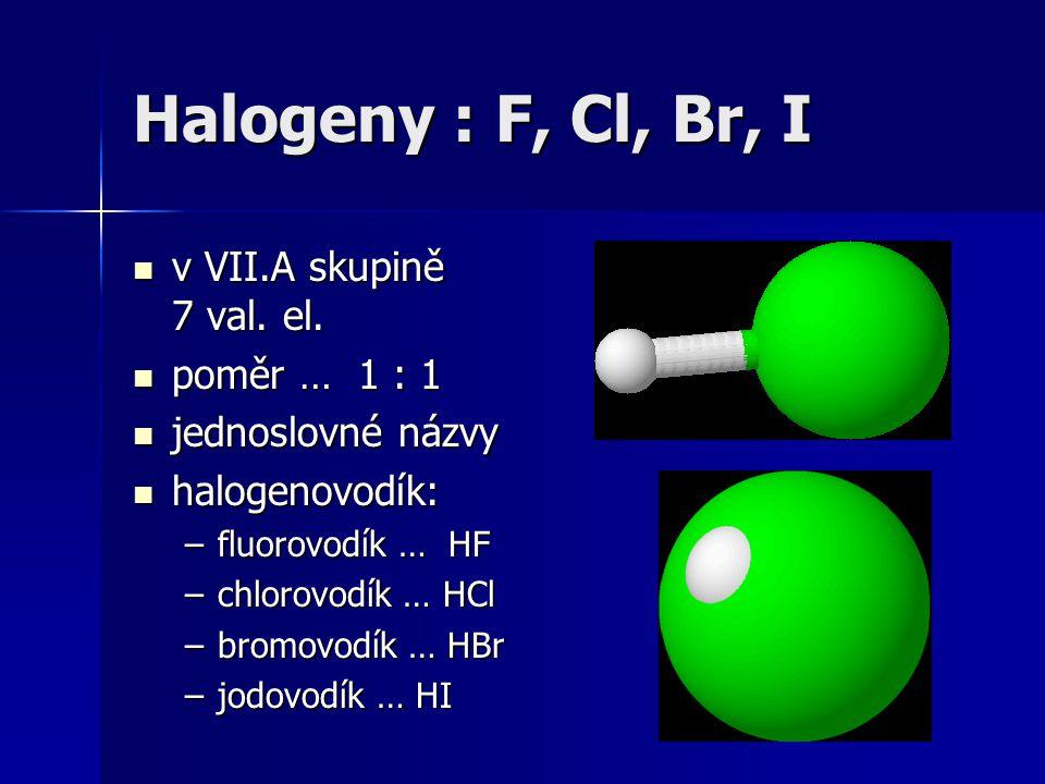 Halogeny : F, Cl, Br, I v VII.A skupině 7 val. el. v VII.A skupině 7 val. el. poměr … 1 : 1 poměr … 1 : 1 jednoslovné názvy jednoslovné názvy halogeno