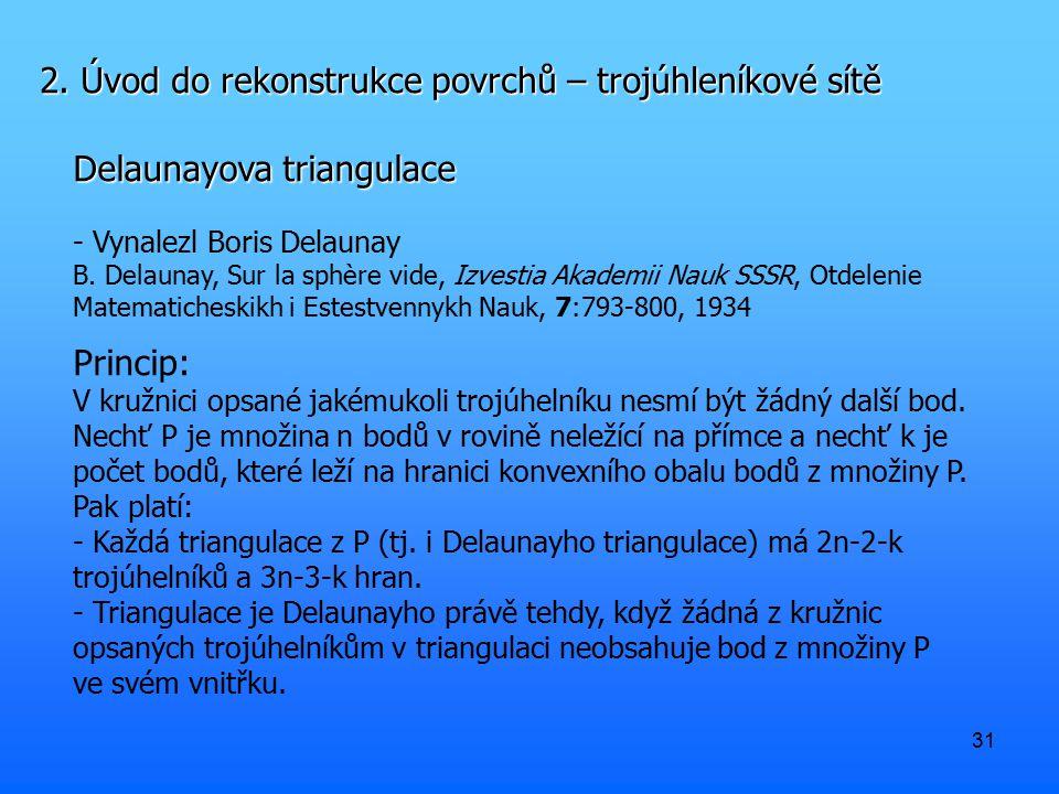 31 2. Úvod do rekonstrukce povrchů – trojúhleníkové sítě Delaunayova triangulace - Vynalezl Boris Delaunay B. Delaunay, Sur la sphère vide, Izvestia A