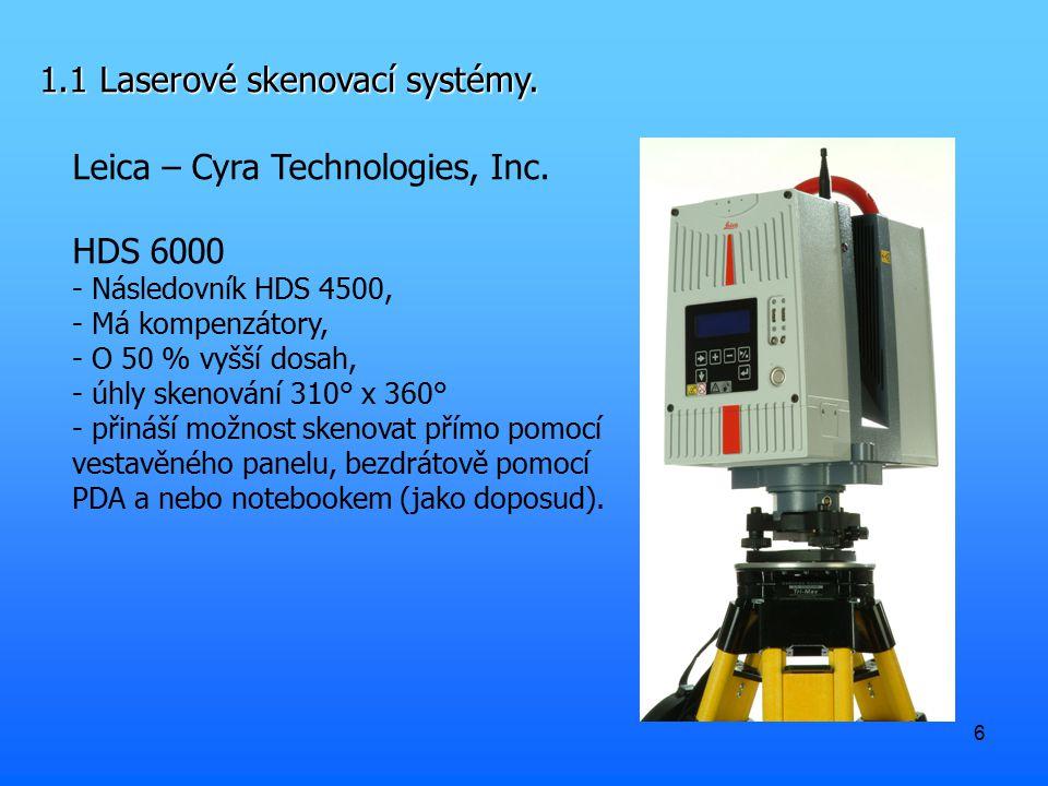 6 1.1 Laserové skenovací systémy. Leica – Cyra Technologies, Inc. HDS 6000 - Následovník HDS 4500, - Má kompenzátory, - O 50 % vyšší dosah, - úhly ske