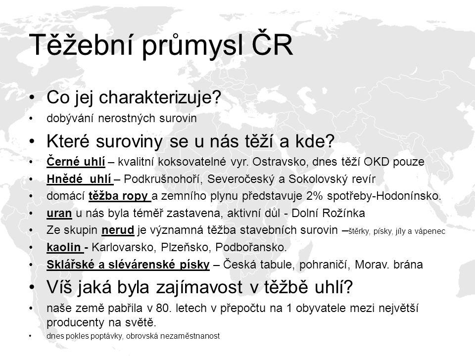 Těžební průmysl ČR Co jej charakterizuje? dobývání nerostných surovin Které suroviny se u nás těží a kde? Černé uhlí – kvalitní koksovatelné vyr. Ostr