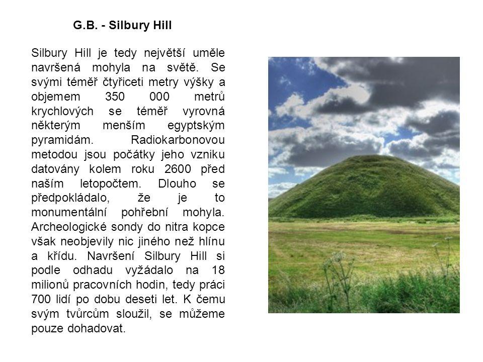 G.B. - Silbury Hill Silbury Hill je tedy největší uměle navršená mohyla na světě. Se svými téměř čtyřiceti metry výšky a objemem 350 000 metrů krychlo