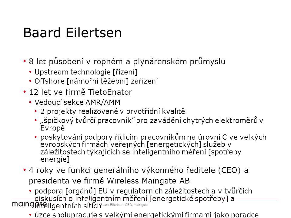 """Baard Eilertsen 8 let působení v ropném a plynárenském průmyslu Upstream technologie [řízení] Offshore [námořní těžební] zařízení 12 let ve firmě TietoEnator Vedoucí sekce AMR/AMM 2 projekty realizované v prvotřídní kvalitě """"špičkový tvůrčí pracovník pro zavádění chytrých elektroměrů v Evropě poskytování podpory řídicím pracovníkům na úrovni C ve velkých evropských firmách veřejných [energetických] služeb v záležitostech týkajících se inteligentního měření [spotřeby energie] 4 roky ve funkci generálního výkonného ředitele (CEO) a presidenta ve firmě Wireless Maingate AB podpora [orgánů] EU v regulatorních záležitostech a v tvůrčích diskusích o inteligentním měření [energetické spotřeby] a inteligentních sítích úzce spolupracuje s velkými energetickými firmami jako poradce pro oživování digitálních strategií a orientování spotřebitelů [energie] 2015-04-09 Baard Eilertsen, CEO, Maingate 12"""