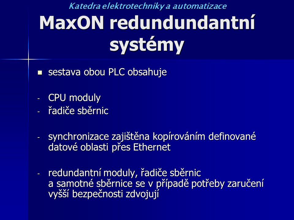 MaxON redundundantní systémy sestava obou PLC obsahuje sestava obou PLC obsahuje - CPU moduly - řadiče sběrnic - synchronizace zajištěna kopírováním definované datové oblasti přes Ethernet - redundantní moduly, řadiče sběrnic a samotné sběrnice se v případě potřeby zaručení vyšší bezpečnosti zdvojují Katedra elektrotechniky a automatizace