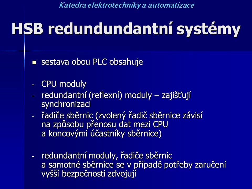HSB redundundantní systémy sestava obou PLC obsahuje sestava obou PLC obsahuje - CPU moduly - redundantní (reflexní) moduly – zajišťují synchronizaci - řadiče sběrnic (zvolený řadič sběrnice závisí na způsobu přenosu dat mezi CPU a koncovými účastníky sběrnice) - redundantní moduly, řadiče sběrnic a samotné sběrnice se v případě potřeby zaručení vyšší bezpečnosti zdvojují Katedra elektrotechniky a automatizace