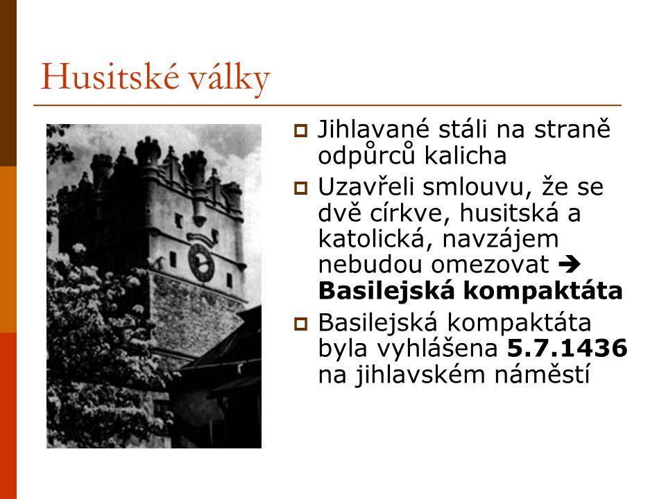 Husitské války  Jihlavané stáli na straně odpůrců kalicha  Uzavřeli smlouvu, že se dvě církve, husitská a katolická, navzájem nebudou omezovat  Basilejská kompaktáta  Basilejská kompaktáta byla vyhlášena 5.7.1436 na jihlavském náměstí