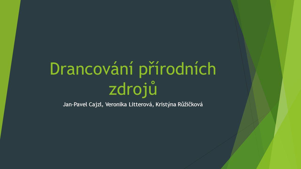 Drancování přírodních zdrojů Jan-Pavel Cajzl, Veronika Litterová, Kristýna Růžičková