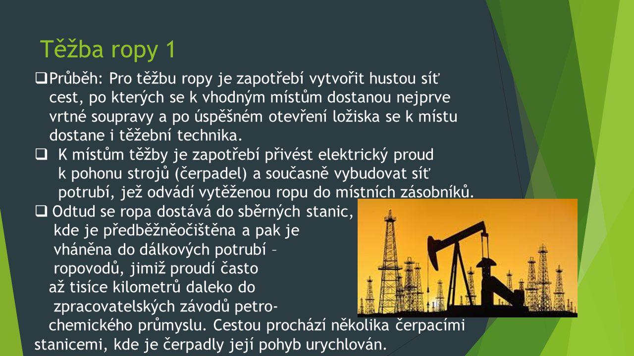 Těžba ropy 1  Průběh: Pro těžbu ropy je zapotřebí vytvořit hustou síť cest, po kterých se k vhodným místům dostanou nejprve vrtné soupravy a po úspěš