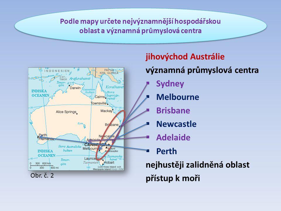 jihovýchod Austrálie významná průmyslová centra  Sydney  Melbourne  Brisbane  Newcastle  Adelaide  Perth nejhustěji zalidněná oblast přístup k moři Podle mapy určete nejvýznamnější hospodářskou oblast a významná průmyslová centra Obr.