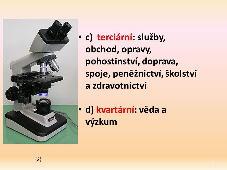 5 c) terciární: služby, obchod, opravy, pohostinství, doprava, spoje, peněžnictví, školství a zdravotnictví d) kvartární: věda a výzkum (2)