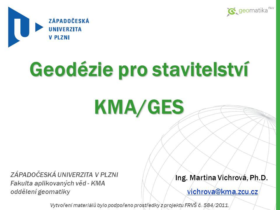 ZÁPADOČESKÁ UNIVERZITA V PLZNI Fakulta aplikovaných věd - KMA oddělení geomatiky Geodézie pro stavitelství KMA/GES Ing. Martina Vichrová, Ph.D. vichro