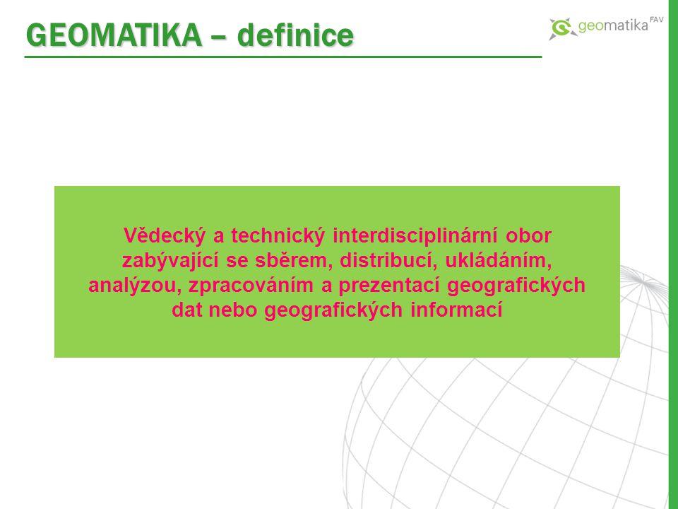 GEOMATIKA – definice Vědecký a technický interdisciplinární obor zabývající se sběrem, distribucí, ukládáním, analýzou, zpracováním a prezentací geogr