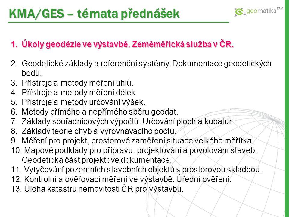 KMA/GES – témata přednášek 1.Úkoly geodézie ve výstavbě. Zeměměřická služba v ČR. 2.Geodetické základy a referenční systémy. Dokumentace geodetických