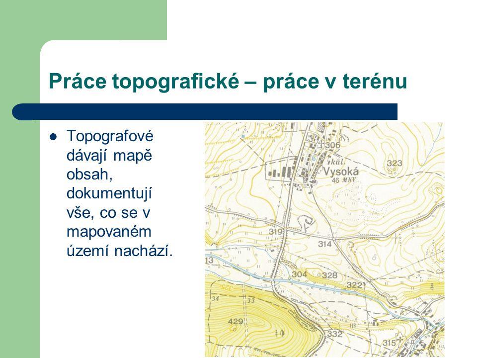 Práce topografické – práce v terénu Topografové dávají mapě obsah, dokumentují vše, co se v mapovaném území nachází.