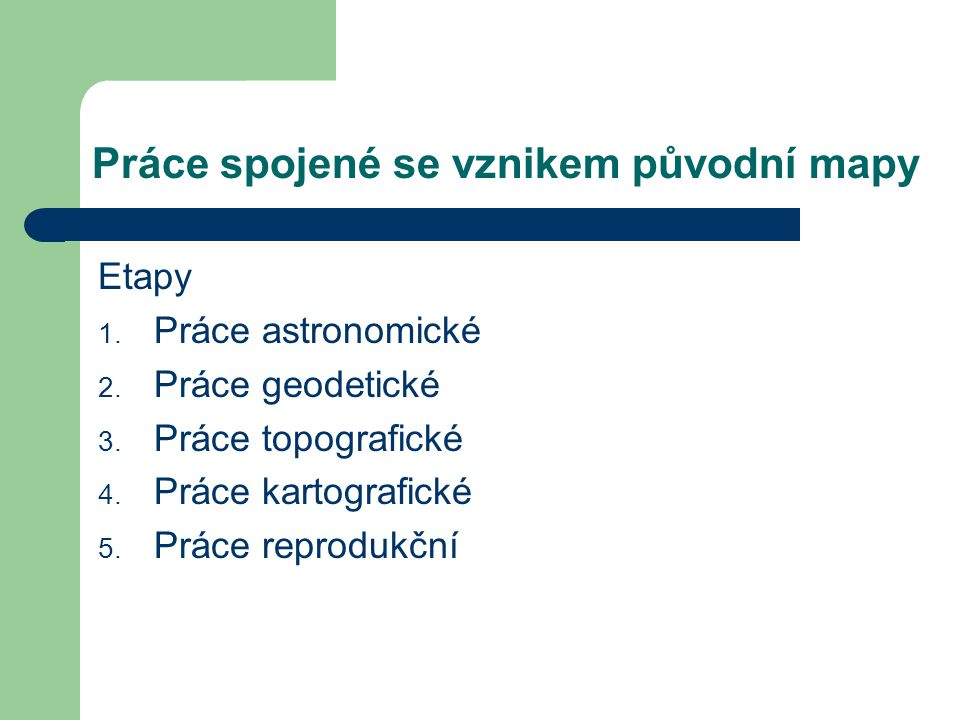 Práce spojené se vznikem původní mapy Etapy 1. Práce astronomické 2. Práce geodetické 3. Práce topografické 4. Práce kartografické 5. Práce reprodukčn