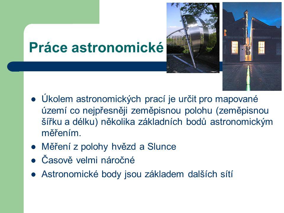 Práce astronomické Úkolem astronomických prací je určit pro mapované území co nejpřesněji zeměpisnou polohu (zeměpisnou šířku a délku) několika základ