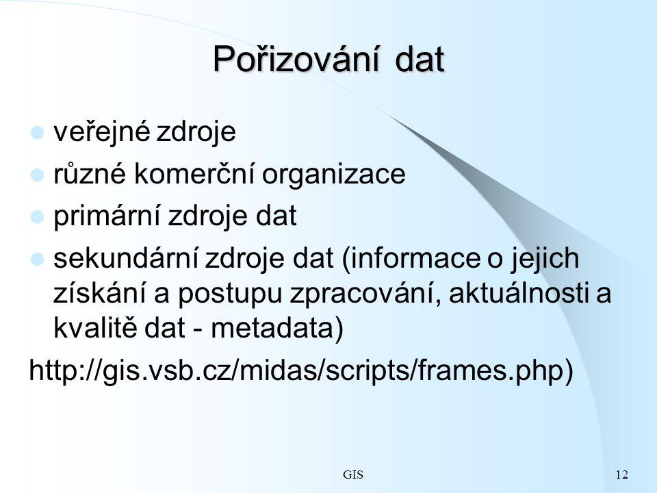 GIS12 Pořizování dat veřejné zdroje různé komerční organizace primární zdroje dat sekundární zdroje dat (informace o jejich získání a postupu zpracování, aktuálnosti a kvalitě dat - metadata) http://gis.vsb.cz/midas/scripts/frames.php)
