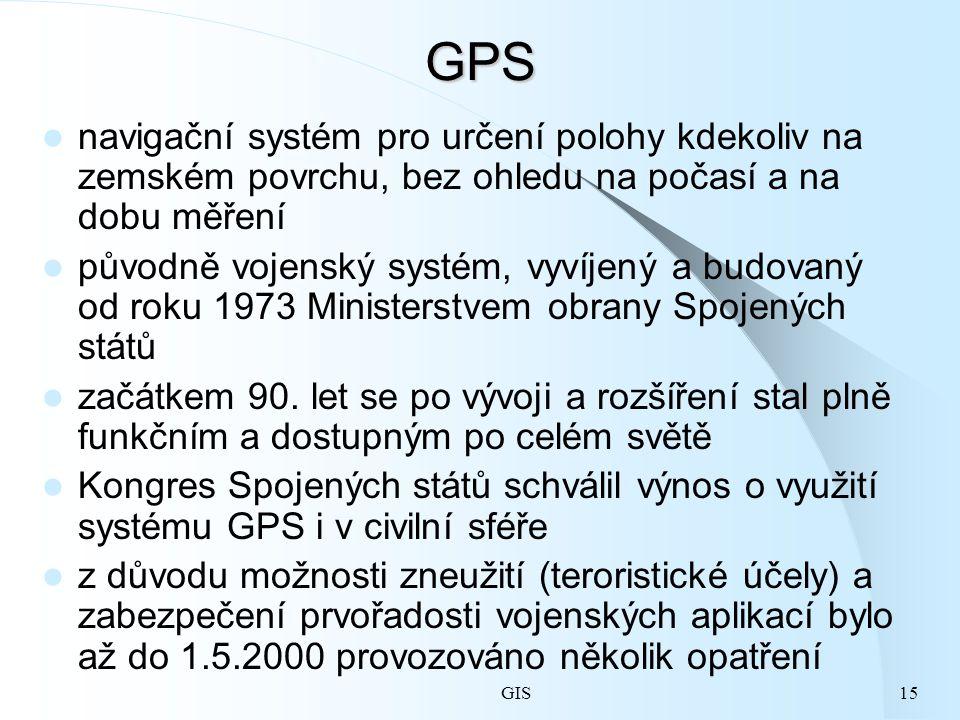 GIS15GPS navigační systém pro určení polohy kdekoliv na zemském povrchu, bez ohledu na počasí a na dobu měření původně vojenský systém, vyvíjený a budovaný od roku 1973 Ministerstvem obrany Spojených států začátkem 90.