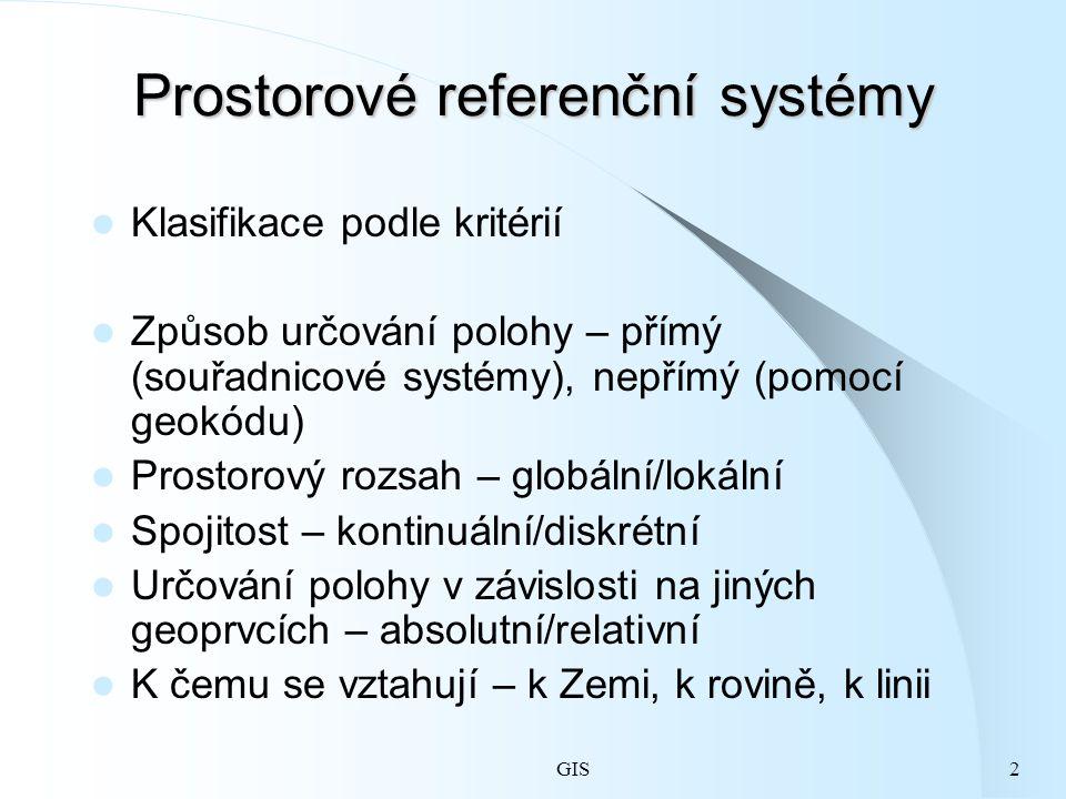GIS2 Prostorové referenční systémy Klasifikace podle kritérií Způsob určování polohy – přímý (souřadnicové systémy), nepřímý (pomocí geokódu) Prostorový rozsah – globální/lokální Spojitost – kontinuální/diskrétní Určování polohy v závislosti na jiných geoprvcích – absolutní/relativní K čemu se vztahují – k Zemi, k rovině, k linii