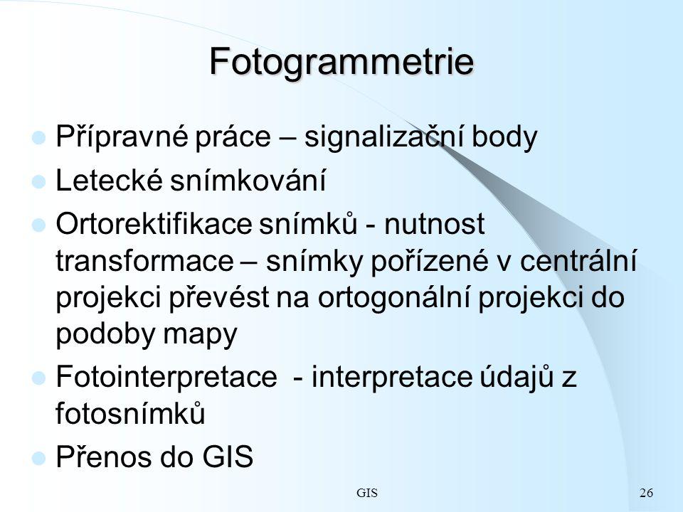 GIS26 Fotogrammetrie Přípravné práce – signalizační body Letecké snímkování Ortorektifikace snímků - nutnost transformace – snímky pořízené v centrální projekci převést na ortogonální projekci do podoby mapy Fotointerpretace - interpretace údajů z fotosnímků Přenos do GIS