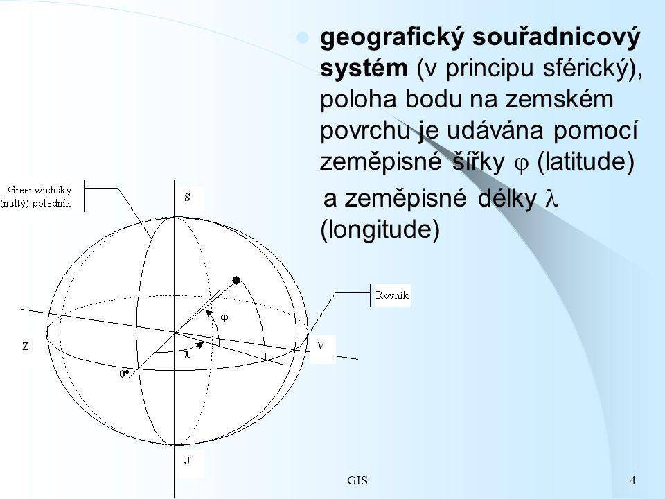 GIS4 geografický souřadnicový systém (v principu sférický), poloha bodu na zemském povrchu je udávána pomocí zeměpisné šířky  (latitude) a zeměpisné délky (longitude)