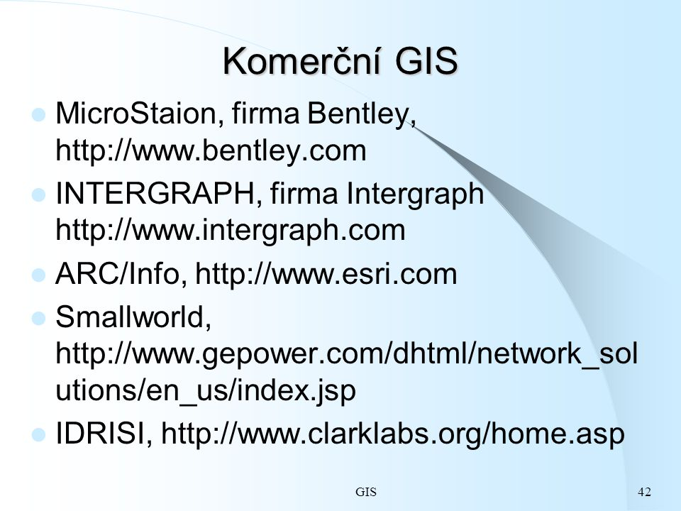 GIS42 Komerční GIS MicroStaion, firma Bentley, http://www.bentley.com INTERGRAPH, firma Intergraph http://www.intergraph.com ARC/Info, http://www.esri.com Smallworld, http://www.gepower.com/dhtml/network_sol utions/en_us/index.jsp IDRISI, http://www.clarklabs.org/home.asp