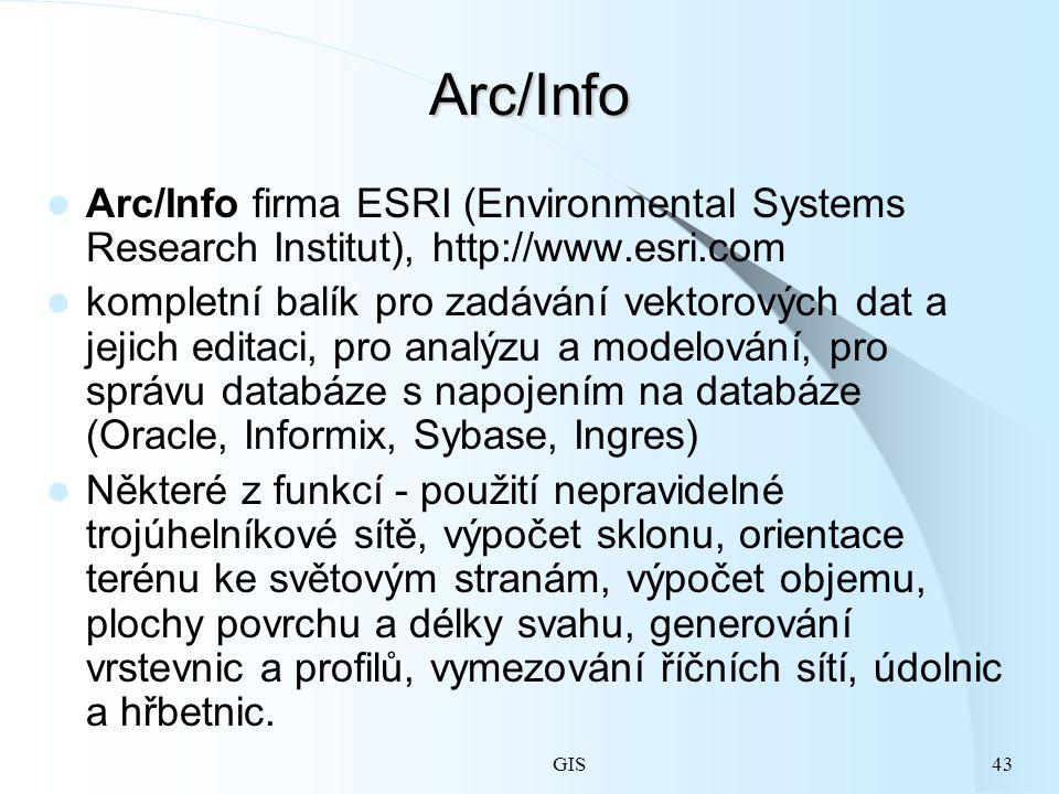 GIS43 Arc/Info Arc/Info firma ESRI (Environmental Systems Research Institut), http://www.esri.com kompletní balík pro zadávání vektorových dat a jejich editaci, pro analýzu a modelování, pro správu databáze s napojením na databáze (Oracle, Informix, Sybase, Ingres) Některé z funkcí - použití nepravidelné trojúhelníkové sítě, výpočet sklonu, orientace terénu ke světovým stranám, výpočet objemu, plochy povrchu a délky svahu, generování vrstevnic a profilů, vymezování říčních sítí, údolnic a hřbetnic.
