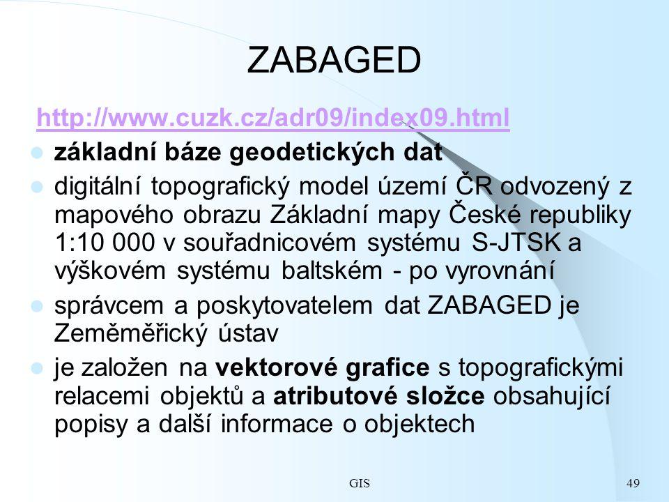 GIS49 ZABAGED http://www.cuzk.cz/adr09/index09.html základní báze geodetických dat digitální topografický model území ČR odvozený z mapového obrazu Základní mapy České republiky 1:10 000 v souřadnicovém systému S-JTSK a výškovém systému baltském - po vyrovnání správcem a poskytovatelem dat ZABAGED je Zeměměřický ústav je založen na vektorové grafice s topografickými relacemi objektů a atributové složce obsahující popisy a další informace o objektech