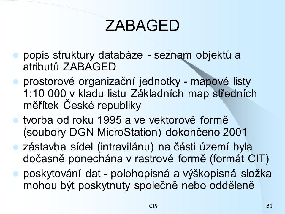 GIS51 ZABAGED popis struktury databáze - seznam objektů a atributů ZABAGED prostorové organizační jednotky - mapové listy 1:10 000 v kladu listu Základních map středních měřítek České republiky tvorba od roku 1995 a ve vektorové formě (soubory DGN MicroStation) dokončeno 2001 zástavba sídel (intravilánu) na části území byla dočasně ponechána v rastrové formě (formát CIT) poskytování dat - polohopisná a výškopisná složka mohou být poskytnuty společně nebo odděleně