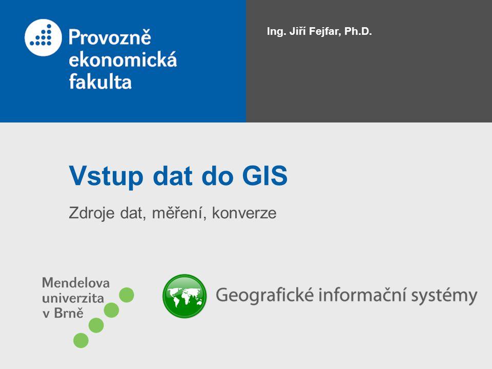 Vstup dat do GIS Zdroje dat, měření, konverze Ing. Jiří Fejfar, Ph.D.