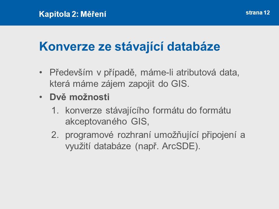 strana 12 Konverze ze stávající databáze Především v případě, máme-li atributová data, která máme zájem zapojit do GIS. Dvě možnosti 1.konverze stávaj
