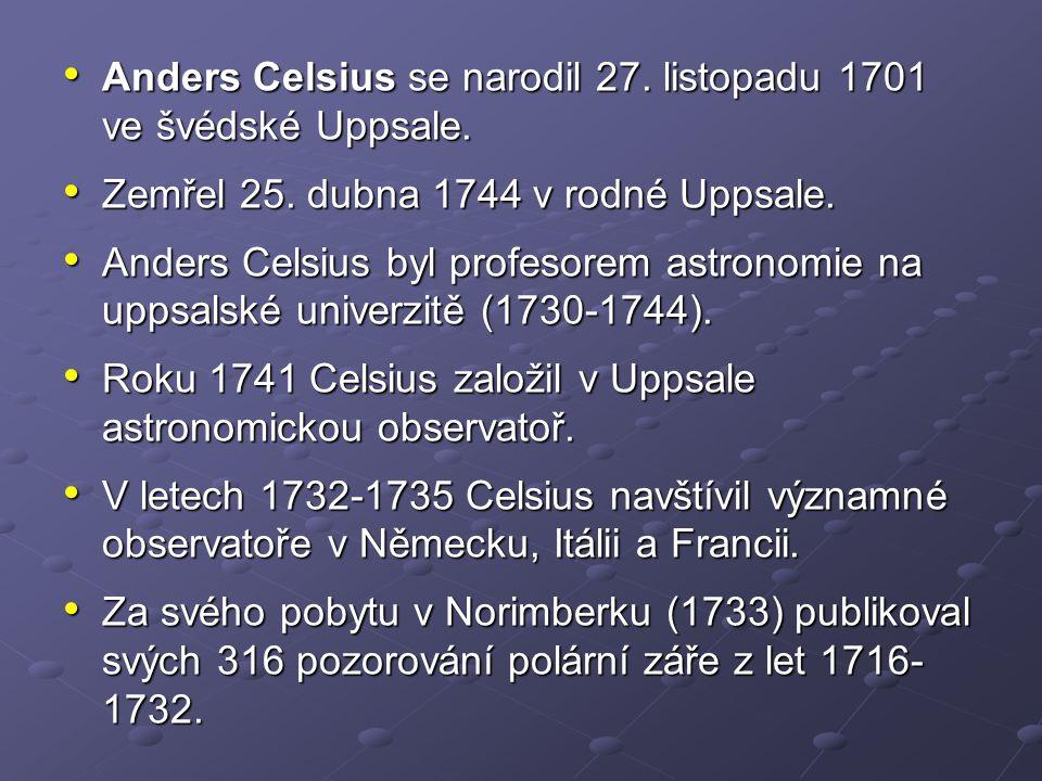 Anders Celsius se narodil 27. listopadu 1701 ve švédské Uppsale. Anders Celsius se narodil 27. listopadu 1701 ve švédské Uppsale. Zemřel 25. dubna 174