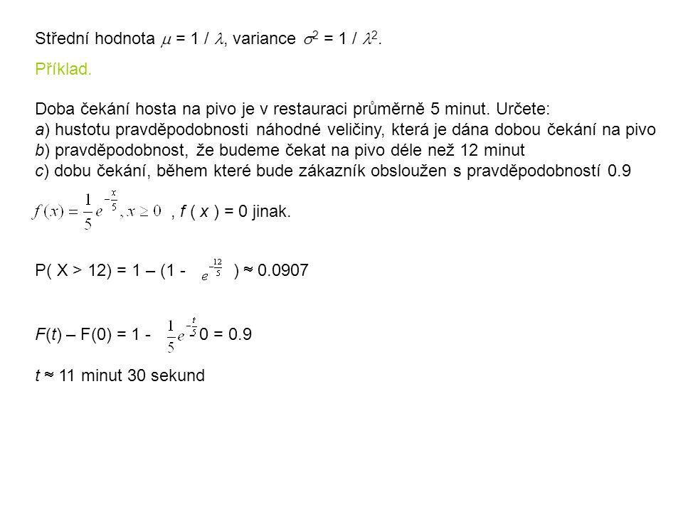 Střední hodnota  = 1 /, variance  2 = 1 / 2. Příklad. Doba čekání hosta na pivo je v restauraci průměrně 5 minut. Určete: a) hustotu pravděpodobnost