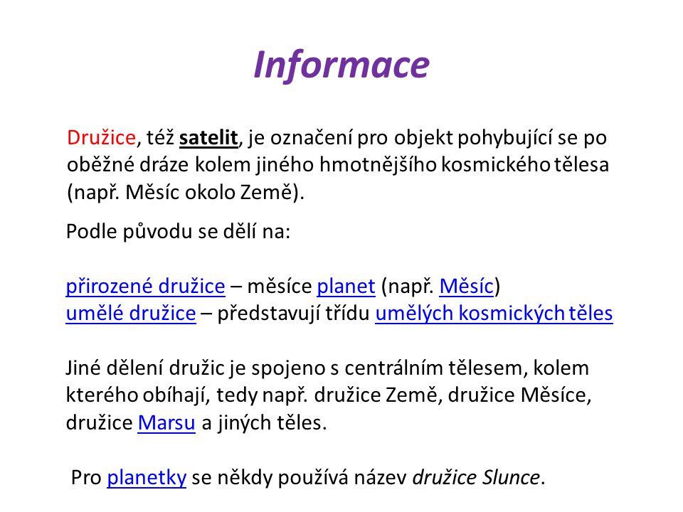 Informace Družice, též satelit, je označení pro objekt pohybující se po oběžné dráze kolem jiného hmotnějšího kosmického tělesa (např.