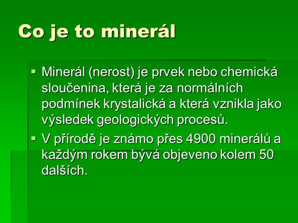 Co je to minerál  Minerál (nerost) je prvek nebo chemická sloučenina, která je za normálních podmínek krystalická a která vznikla jako výsledek geologických procesů.