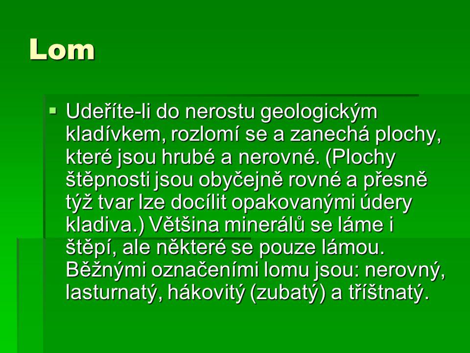 Lom  Udeříte-li do nerostu geologickým kladívkem, rozlomí se a zanechá plochy, které jsou hrubé a nerovné.