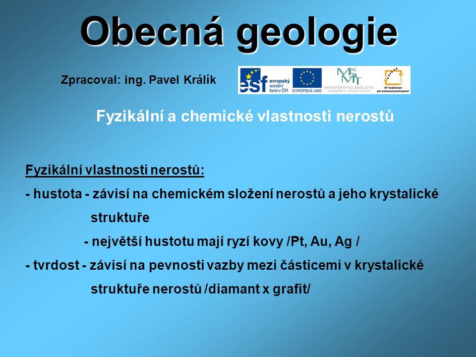 Obecná geologie Fyzikální a chemické vlastnosti nerostů Fyzikální vlastnosti nerostů: - hustota - závisí na chemickém složení nerostů a jeho krystalic