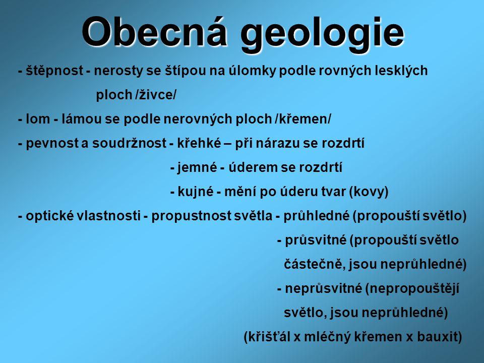 Obecná geologie - štěpnost - nerosty se štípou na úlomky podle rovných lesklých ploch /živce/ - lom - lámou se podle nerovných ploch /křemen/ - pevnos